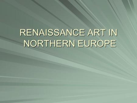 RENAISSANCE ART IN NORTHERN EUROPE. When? After 1450 NTK Why later? Plague and 100yrs. War.
