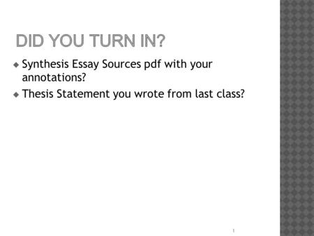 Did You Turn In? Synthesis Essay Sources pdf with your annotations?