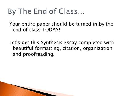 Your entire paper should be turned in by the end of class TODAY! Let's get this Synthesis Essay completed with beautiful formatting, citation, organization.