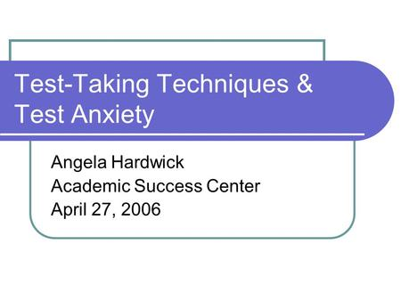 Test-Taking Techniques & Test Anxiety Angela Hardwick Academic Success Center April 27, 2006.
