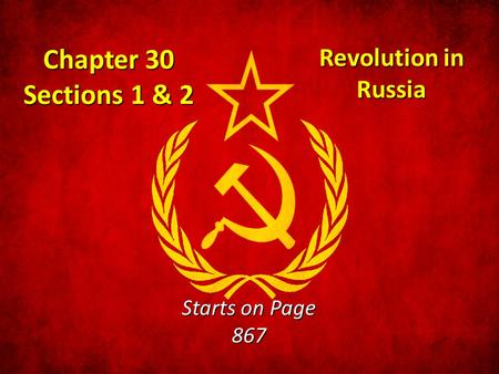 Chapter 30 Sections 1 & 2 Revolution in Russia Starts on Page 867.