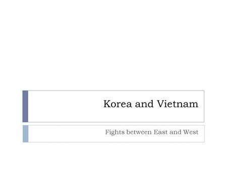 Korea and Vietnam Fights between East and West. Korean War  After WWII, Korea divided along 38 th Parallel  North: Communist  South: Democratic  Soviets.