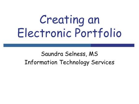 Creating an Electronic Portfolio Saundra Selness, MS Information Technology Services.