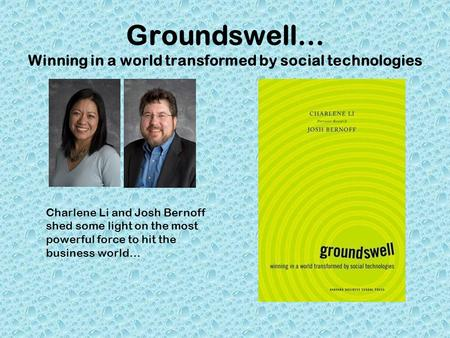 Groundswell… Winning in a world transformed by social technologies Charlene Li and Josh Bernoff shed some light on the most powerful force to hit the business.