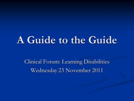 A Guide to the Guide Clinical Forum: Learning Disabilities Wednesday 23 November 2011.
