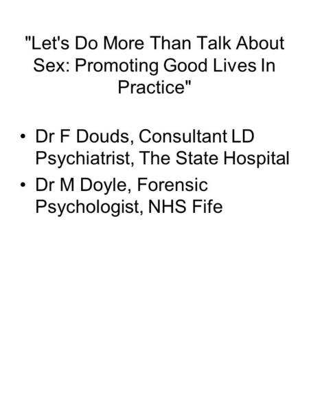 Let's Do More Than Talk About Sex: Promoting Good Lives In Practice Dr F Douds, Consultant LD Psychiatrist, The State Hospital Dr M Doyle, Forensic Psychologist,