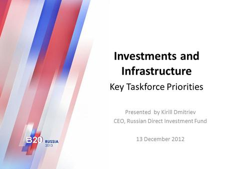 Investments and Infrastructure Key Taskforce Priorities Presented by Kirill Dmitriev CEO, Russian Direct Investment Fund 13 December 2012.