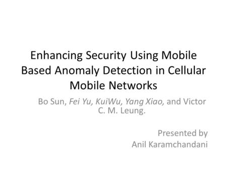 Enhancing Security Using Mobile Based Anomaly Detection in Cellular Mobile Networks Bo Sun, Fei Yu, KuiWu, Yang Xiao, and Victor C. M. Leung. Presented.