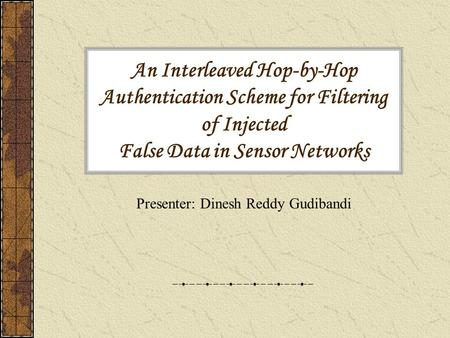 An Interleaved Hop-by-Hop Authentication Scheme for Filtering of Injected False Data in Sensor Networks Presenter: Dinesh Reddy Gudibandi.