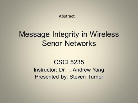 Message Integrity in Wireless Senor Networks CSCI 5235 Instructor: Dr. T. Andrew Yang Presented by: Steven Turner Abstract.
