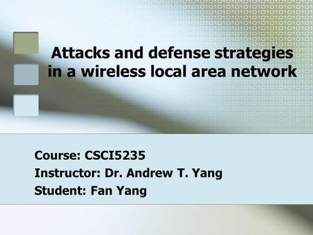 Attacks and defense strategies in a wireless local area network Course: CSCI5235 Instructor: Dr. Andrew T. Yang Student: Fan Yang.