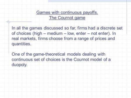 Games with continuous payoffs. The Cournot game In all the games discussed so far, firms had a discrete set of choices (high – medium – low, enter – not.