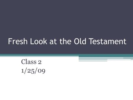 Fresh Look at the Old Testament Class 2 1/25/09. Class 1 Recap The Purpose of the Bible: ▫To teach us about the Glory of God, our relationship with God,