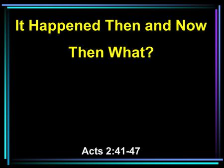 It Happened Then and Now Then What? Acts 2:41-47.