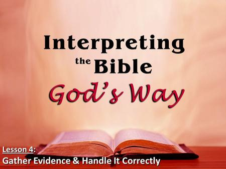 Lesson 4: Gather Evidence & Handle It Correctly. Gather all the relevant Scriptural evidence on any Biblical subject. – There is a difference between.