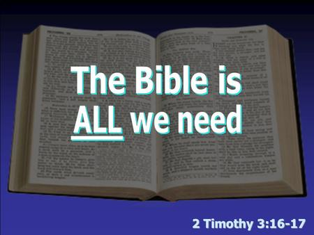 2 Timothy 3:16-17. Man believes the Bible is lacking Abundance of Human Creeds –T–The Bible is not all we need if these exist Acceptance of Modern Revelations.