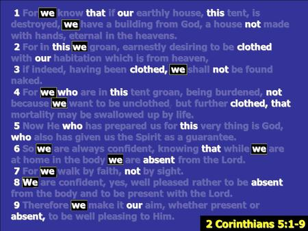 2 Corinthians 5:1-9 1 For we know that if our earthly house, this tent, is destroyed, we have a building from God, a house not made with hands, eternal.