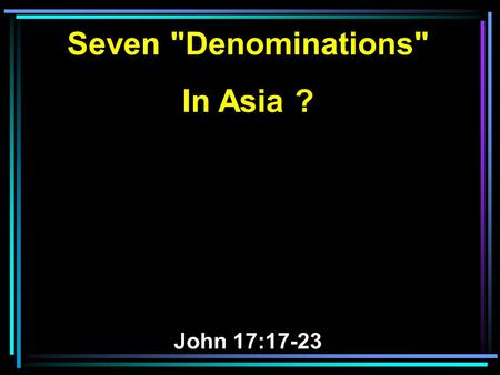 Seven Denominations In Asia ? John 17:17-23. 17 Sanctify them by Your truth. Your word is truth. 18 As You sent Me into the world, I also have sent.