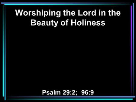 Worshiping the Lord in the Beauty of Holiness Psalm 29:2; 96:9.