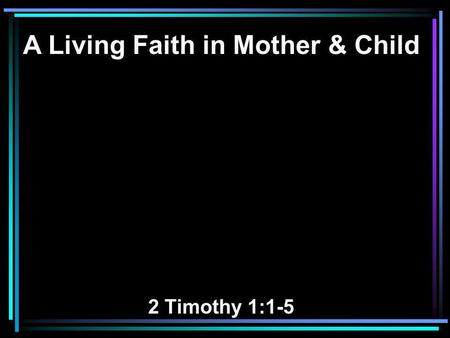 A Living Faith in Mother & Child 2 Timothy 1:1-5.