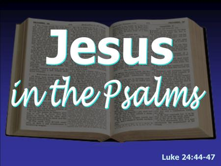 Luke 24:44-47 We will begin the lesson tonight in Luke 24 & then turn to Psalms.