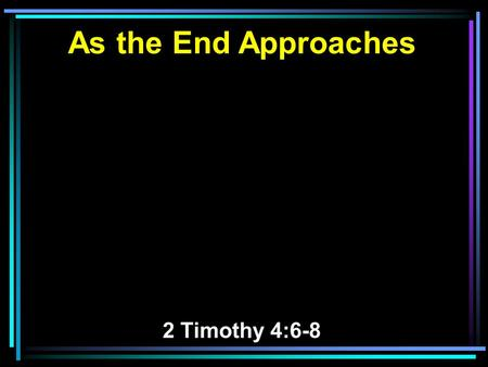 As the End Approaches 2 Timothy 4:6-8. 6 For I am already being poured out as a drink offering, and the time of my departure is at hand. 7 I have fought.