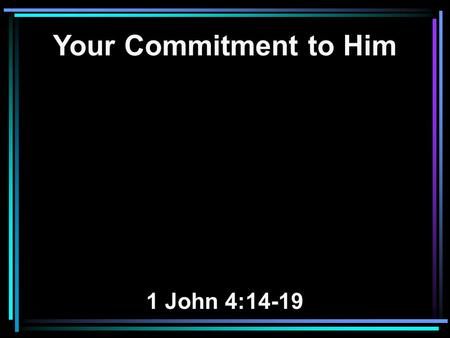 Your Commitment to Him 1 John 4:14-19. 14 And we have seen and testify that the Father has sent the Son as Savior of the world. 15 Whoever confesses that.