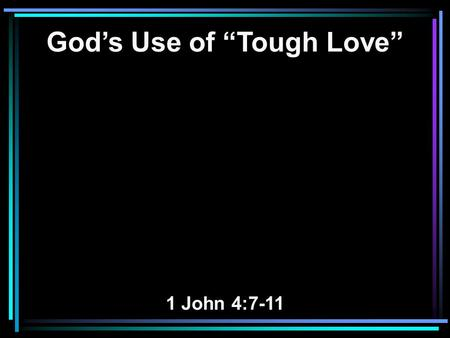 "God's Use of ""Tough Love"" 1 John 4:7-11. 7 Beloved, let us love one another, for love is of God; and everyone who loves is born of God and knows God."