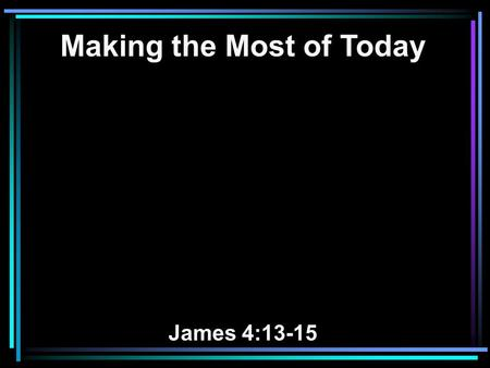 Making the Most of Today James 4:13-15. 13 Come now, you who say, Today or tomorrow we will go to such and such a city, spend a year there, buy and sell,