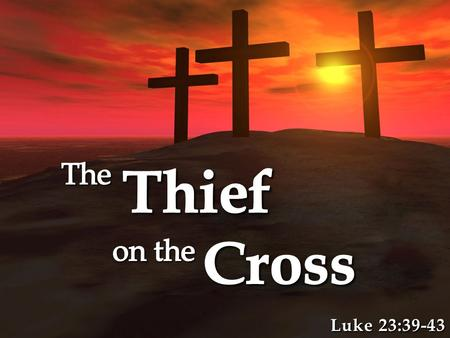 Luke 23:39-43. The Thief Might Have Been Baptized! The Thief Might Have Been Baptized! – No one knows/can prove if he was baptized or not – The thief.