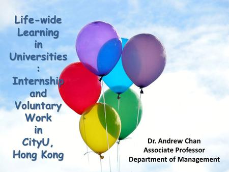 Life-wide Learning in Universities : Internship and Voluntary Work in CityU, Hong Kong Dr. Andrew Chan Associate Professor Department of Management.