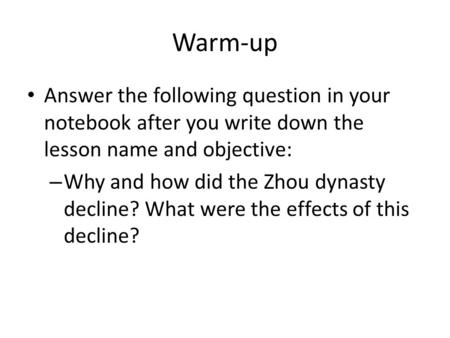 Warm-up Answer the following question in your notebook after you write down the lesson name and objective: Why and how did the Zhou dynasty decline? What.