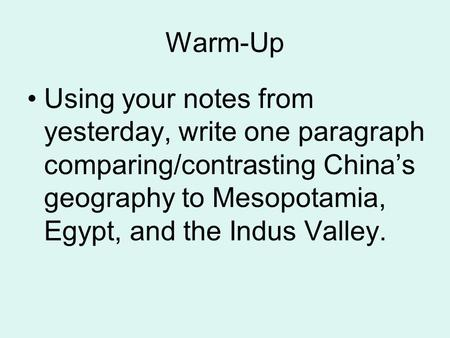 Warm-Up Using your notes from yesterday, write one paragraph comparing/contrasting China's geography to Mesopotamia, Egypt, and the Indus Valley.