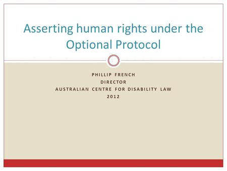 PHILLIP FRENCH DIRECTOR AUSTRALIAN CENTRE FOR DISABILITY LAW 2012 Asserting human rights under the Optional Protocol.