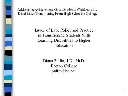1 Issues of Law, Policy and Practice in Transitioning Students With Learning Disabilities to Higher Education Diana Pullin, J.D., Ph.D. Boston College.