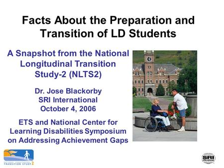 Facts About the Preparation and Transition of LD Students A Snapshot from the National Longitudinal Transition Study-2 (NLTS2) Dr. Jose Blackorby SRI International.