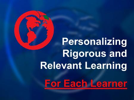 Personalizing Rigorous and Relevant Learning For Each Learner.