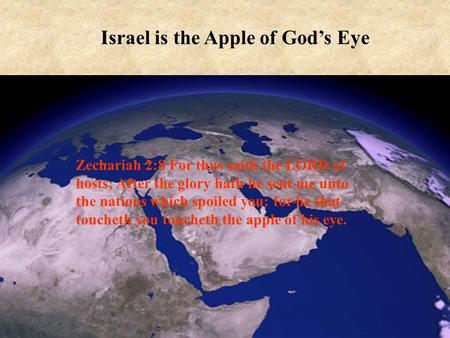 1 Israel is the Apple of God's Eye Zechariah 2:8 For thus saith the LORD of hosts; After the glory hath he sent me unto the nations which spoiled you: