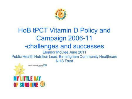HoB tPCT Vitamin D Policy and Campaign 2006-11 -challenges and successes Eleanor McGee June 2011 Public Health Nutrition Lead, Birmingham Community Healthcare.