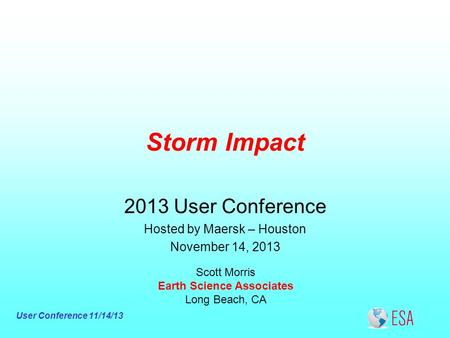 User Conference 11/14/13 Storm Impact Scott Morris Earth Science Associates Long Beach, CA 2013 User Conference Hosted by Maersk – Houston November 14,