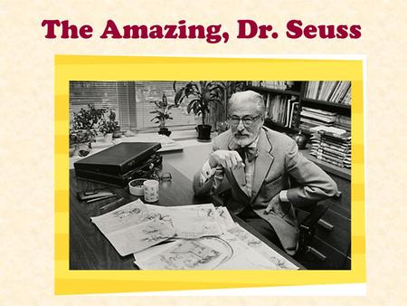 The Amazing, Dr. Seuss Who was Dr. Seuss? Dr. Seuss was born on March 2, 1904 in the state of Massachusetts. His real name was Theodor (Ted) Seuss Geisel.