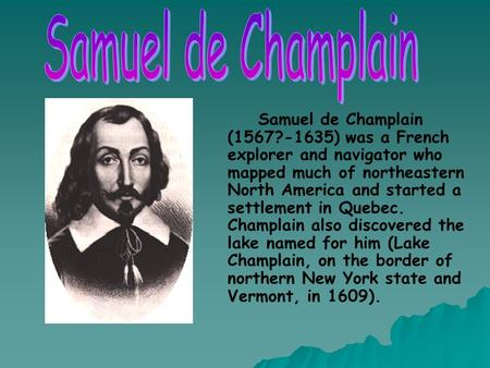 Samuel de Champlain Samuel de Champlain (1567?-1635) was a French explorer and navigator who mapped much of northeastern North America and started a settlement.