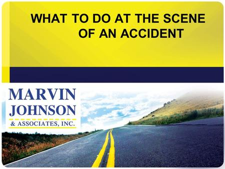 WHAT TO DO AT THE SCENE OF AN ACCIDENT. Accidents Happen When You Least Expect Them.