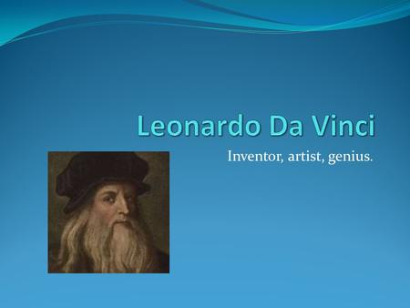 Inventor, artist, genius.. Basic Facts Leonardo was born on April 15 1452. He began apprenticing at the age of 14. He moved to Florence at the age of.