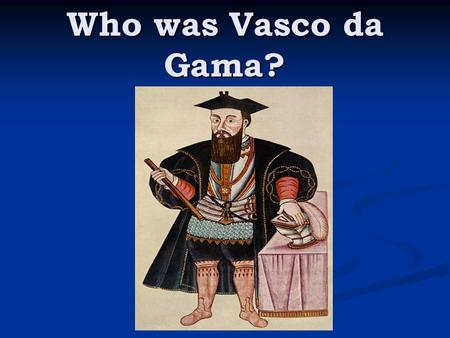 Who was Vasco da Gama? Vasco da Gama (1460-1524) was a Portuguese explorer who discovered an ocean route from Portugal to the East. Da Gama rounded Africa's.