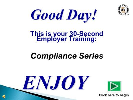 This is your 30-Second Employer Training: Compliance Series ENJOY Click here to begin Good Day!