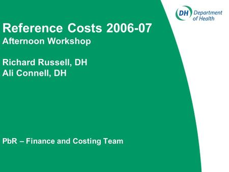 Reference Costs 2006-07 Afternoon Workshop Richard Russell, DH Ali Connell, DH PbR – Finance and Costing Team.