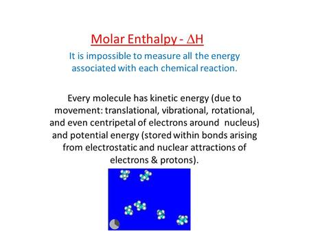 Molar Enthalpy - DH It is impossible to measure all the energy associated with each chemical reaction. Every molecule has kinetic energy (due to movement: