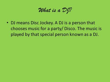 What is a DJ? DJ means Disc Jockey. A DJ is a person that chooses music for a party/ Disco. The music is played by that special person known as a DJ.
