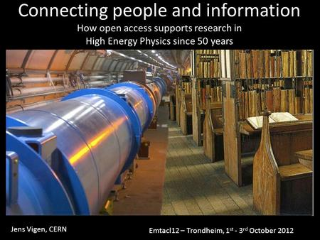 Connecting people and information How open access supports research in High Energy Physics since 50 years Jens Vigen, CERN Emtacl12 – Trondheim, 1 st -